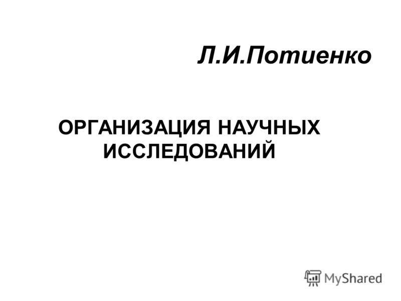 Л.И.Потиенко ОРГАНИЗАЦИЯ НАУЧНЫХ ИССЛЕДОВАНИЙ
