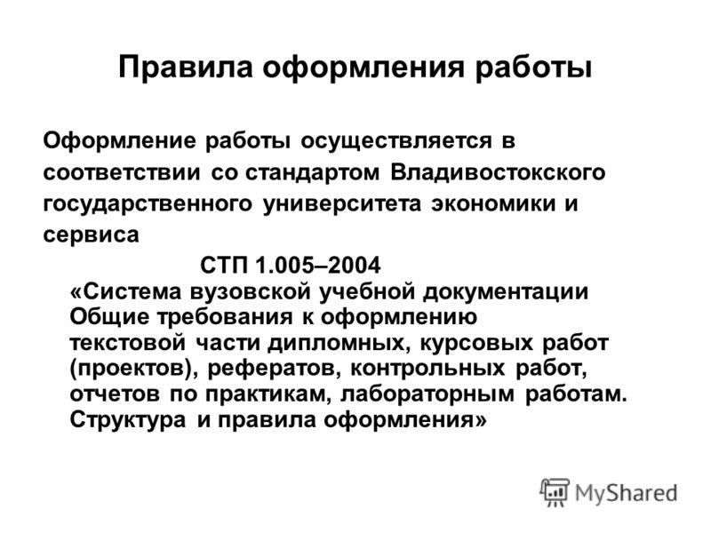 Правила оформления работы Оформление работы осуществляется в соответствии со стандартом Владивостокского государственного университета экономики и сервиса СТП 1.005–2004 «Система вузовской учебной документации Общие требования к оформлению текстовой