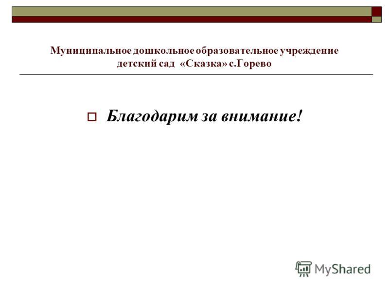 Муниципальное дошкольное образовательное учреждение детский сад «Сказка» с.Горево Благодарим за внимание!