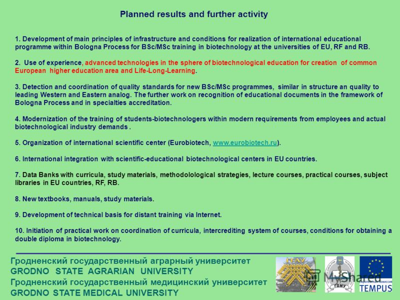 Planned results and further activity 1. Development of main principles of infrastructure and conditions for realization of international educational programme within Bologna Process for BSc/MSc training in biotechnology at the universities of EU, RF