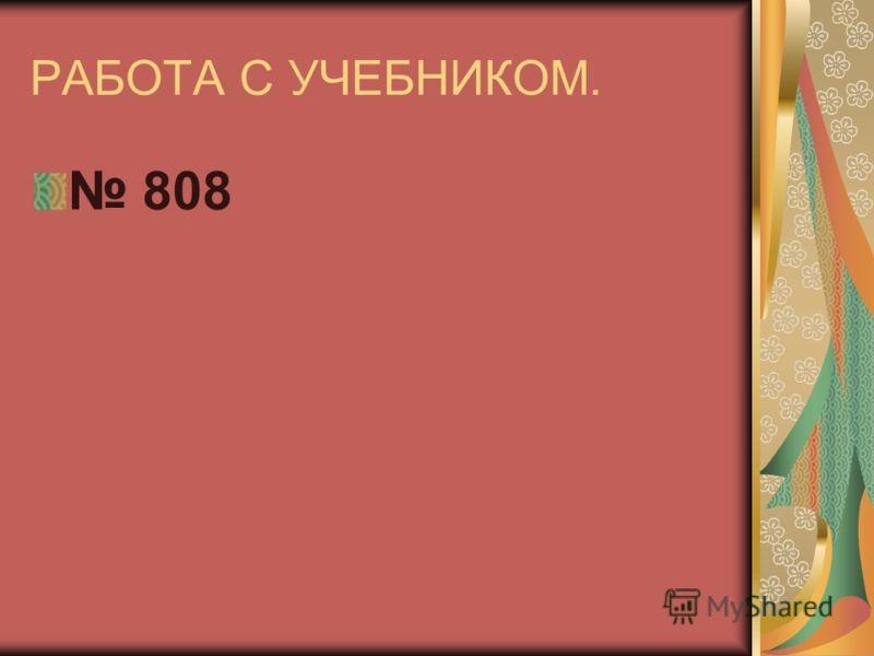 РАБОТА С УЧЕБНИКОМ. 808