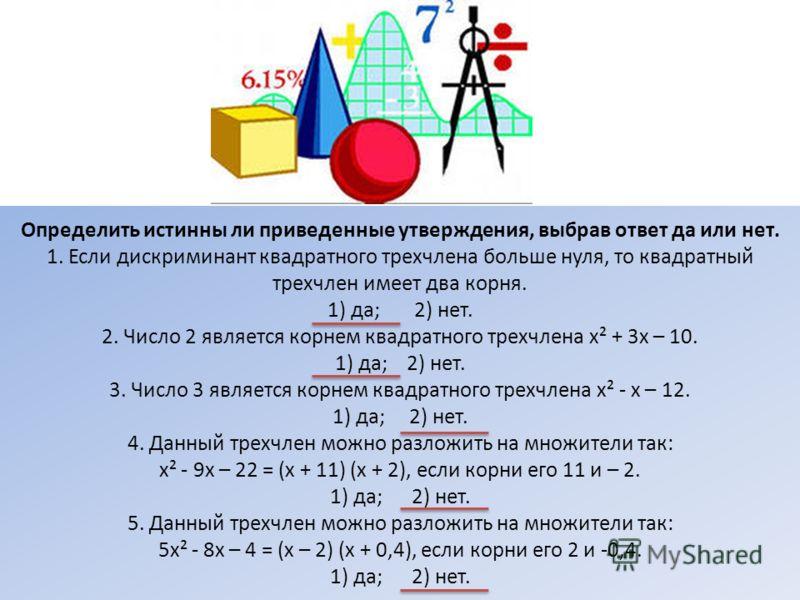Определить истинны ли приведенные утверждения, выбрав ответ да или нет. 1. Если дискриминант квадратного трехчлена больше нуля, то квадратный трехчлен имеет два корня. 1) да; 2) нет. 2. Число 2 является корнем квадратного трехчлена х² + 3х – 10. 1) д
