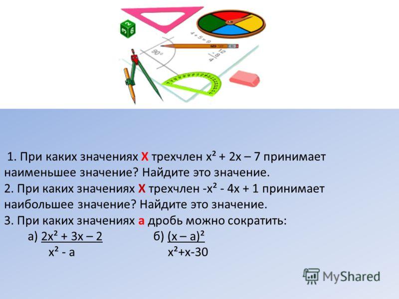 1. При каких значениях Х трехчлен х² + 2х – 7 принимает наименьшее значение? Найдите это значение. 2. При каких значениях Х трехчлен -х² - 4х + 1 принимает наибольшее значение? Найдите это значение. 3. При каких значениях а дробь можно сократить: а)