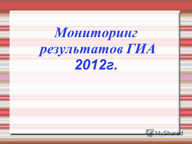Мониторинг результатов ГИА 2012г.