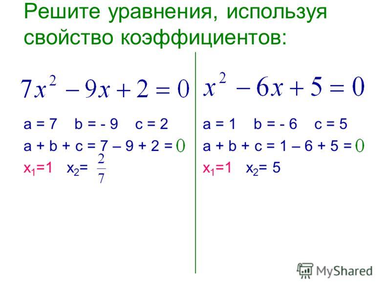 Решите уравнения, используя свойство коэффициентов: а = 7 b = - 9 c = 2 а + b + с = 7 – 9 + 2 = х 1 =1 х 2 = а = 1 b = - 6 c = 5 а + b + с = 1 – 6 + 5 = х 1 =1 х 2 = 5