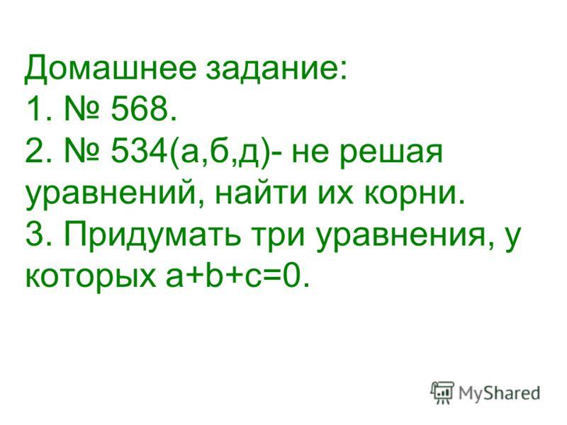 Домашнее задание: 1. 568. 2. 534(а,б,д)- не решая уравнений, найти их корни. 3. Придумать три уравнения, у которых а+b+с=0.