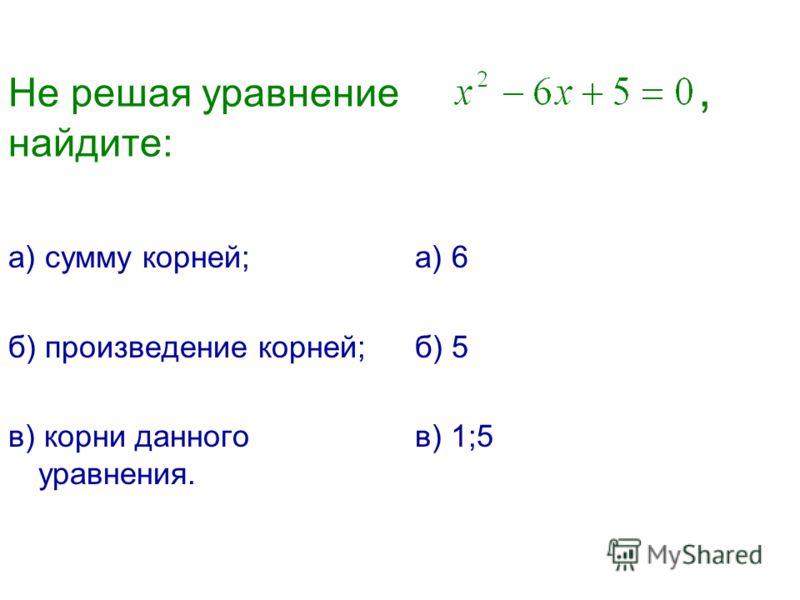 Не решая уравнение, найдите: а) сумму корней; б) произведение корней; в) корни данного уравнения. а) 6 б) 5 в) 1;5