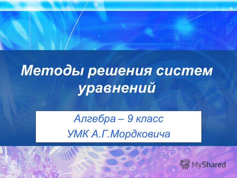Методы решения систем уравнений Алгебра – 9 класс УМК А.Г.Мордковича