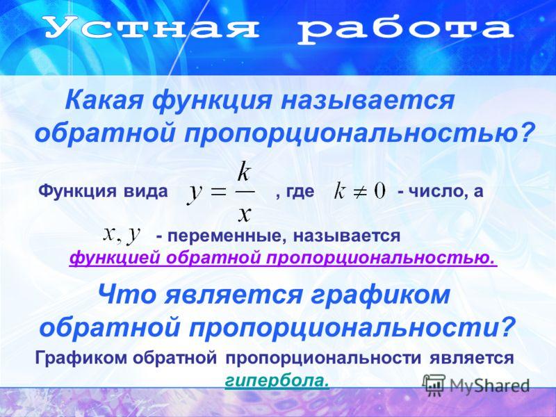 Какая функция называется обратной пропорциональностью? Функция вида, где - число, а - переменные, называется функцией обратной пропорциональностью. Что является графиком обратной пропорциональности? Графиком обратной пропорциональности является гипер