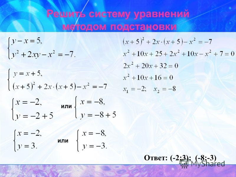 Решить систему уравнений методом подстановки или Ответ: (-2;3); (-8;-3)