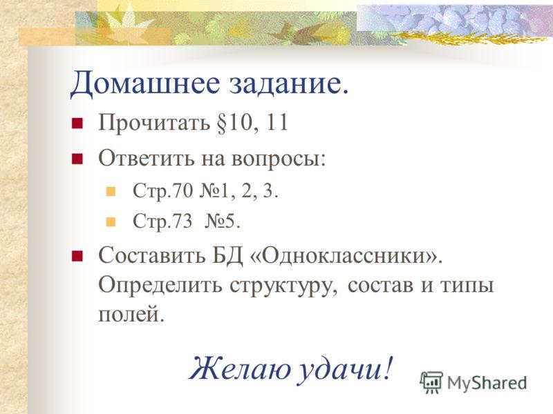 Домашнее задание. Прочитать §10, 11 Ответить на вопросы: Стр.70 1, 2, 3. Стр.73 5. Составить БД «Одноклассники». Определить структуру, состав и типы полей. Желаю удачи!