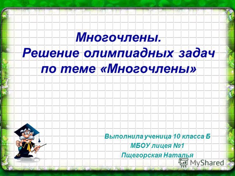 Многочлены. Решение олимпиадных задач по теме «Многочлены» Выполнила ученица 10 класса Б МБОУ лицея 1 Пщегорская Наталья