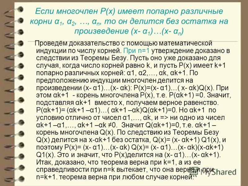 Если многочлен P(x) имеет попарно различные корни α 1, α 2, …, α n, то он делится без остатка на произведение (х- α 1 )…(х- α n ) Проведём доказательство с помощью математической индукции по числу корней. При n=1 утверждение доказано в следствии из Т