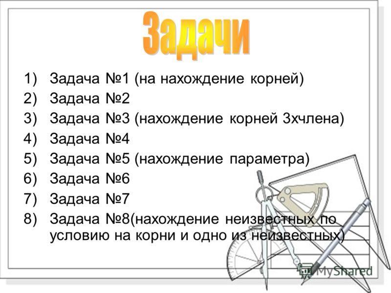 1)Задача 1 (на нахождение корней) 2)Задача 2 3)Задача 3 (нахождение корней 3хчлена) 4)Задача 4 5)Задача 5 (нахождение параметра) 6)Задача 6 7)Задача 7 8)Задача 8(нахождение неизвестных по условию на корни и одно из неизвестных)