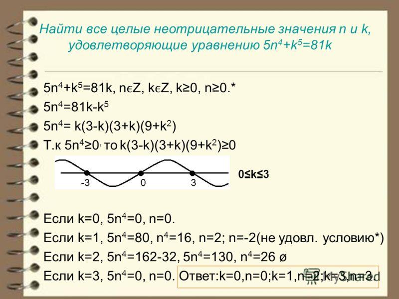 Найти все целые неотрицательные значения n и k, удовлетворяющие уравнению 5n 4 +k 5 =81k 5n 4 +k 5 =81k, nZ, kZ, k0, n0.* 5n 4 =81k-k 5 5n 4 = k(3-k)(3+k)(9+k 2 ) Т.к 5n 4 0, то k(3-k)(3+k)(9+k 2 )0 0k3 Если k=0, 5n 4 =0, n=0. Если k=1, 5n 4 =80, n 4
