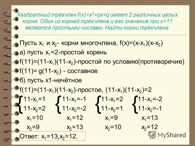 Квадратный трёхчлен f(x)=x 2 +px=q имеет 2 различных целых корня. Один из корней трёхчлена и его значение при х=11 являются простыми числами. Найти корни трёхчлена. Пусть х 1 и х 2 - корни многочлена, f(x)=(x-x 1 )(x-x 2 ) а) пусть х 1 =2-простой кор