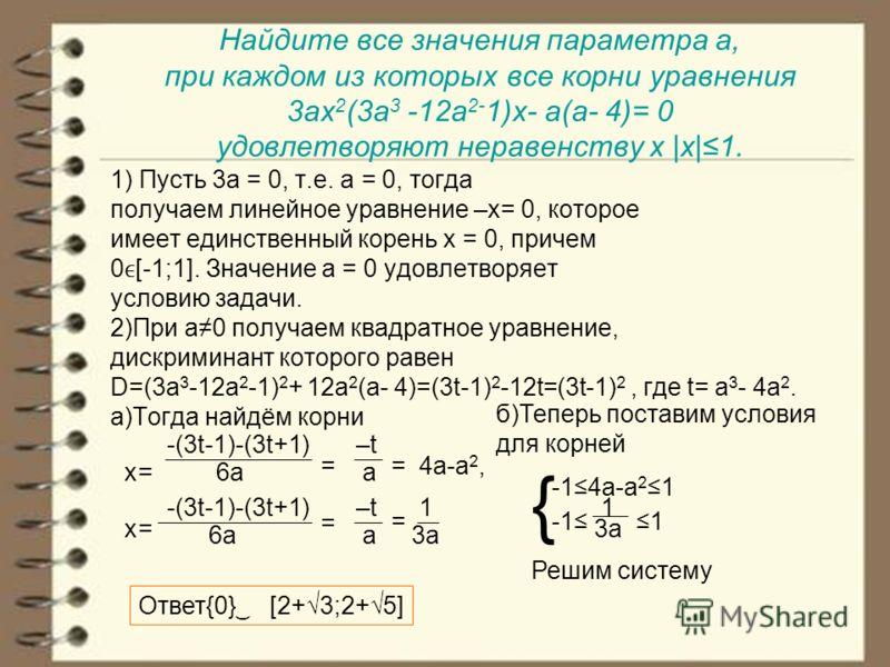 Найдите все значения параметра а, при каждом из которых все корни уравнения 3ax 2 (3a 3 -12a 2- 1)x- a(a- 4)= 0 удовлетворяют неравенству x |x|1. 1) Пусть 3a = 0, т.е. a = 0, тогда получаем линейное уравнение –x= 0, которое имеет единственный корень