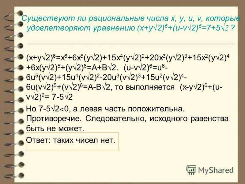 Существуют ли рациональные числа x, y, u, v, которые удовлетворяют уравнению (x+y 2) 6 +(u-v 2) 6 =7+5 2 ? (x+y2) 6 =x 6 +6x 5 (y2)+15x 4 (y2) 2 +20x 3 (y2) 3 +15x 2 (y2) 4 +6x(y2) 5 +(y2) 6 =A+B2. (u-v2) 6 =u 6 - 6u 5 (v2)+15u 4 (v2) 2 -20u 3 (v2) 3