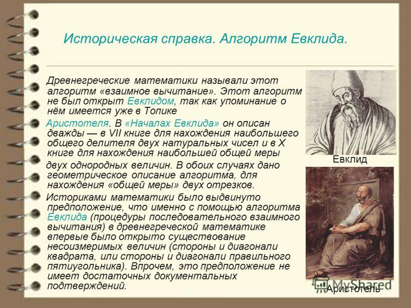 Историческая справка. Алгоритм Евклида. Древнегреческие математики называли этот алгоритм «взаимное вычитание». Этот алгоритм не был открыт Евклидом, так как упоминание о нём имеется уже в Топике Аристотеля. В «Началах Евклида» он описан дважды в VII