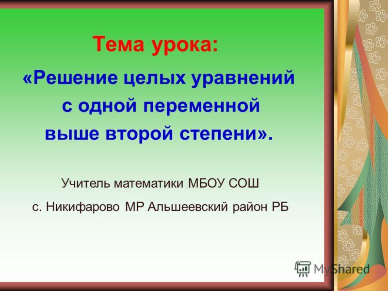 Тема урока: «Решение целых уравнений с одной переменной выше второй степени». Учитель математики МБОУ СОШ с. Никифарово МР Альшеевский район РБ