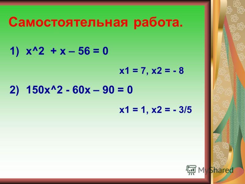 Самостоятельная работа. 1)х^2 + х – 56 = 0 х1 = 7, х2 = - 8 2) 150х^2 - 60х – 90 = 0 х1 = 1, х2 = - 3/5