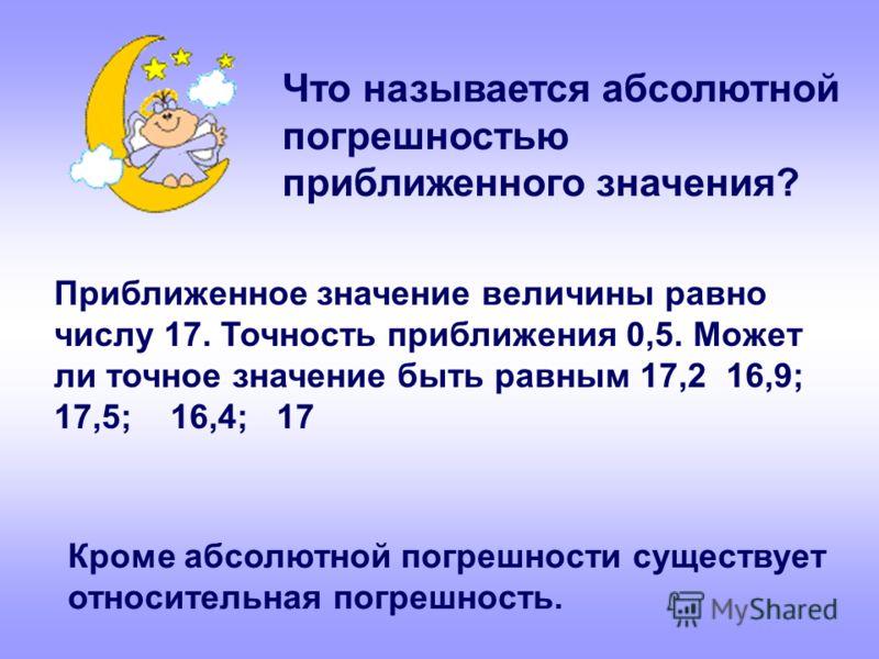 Приближенное значение величины равно числу 17. Точность приближения 0,5. Может ли точное значение быть равным 17,2 16,9; 17,5; 16,4; 17 Что называется абсолютной погрешностью приближенного значения? Кроме абсолютной погрешности существует относительн