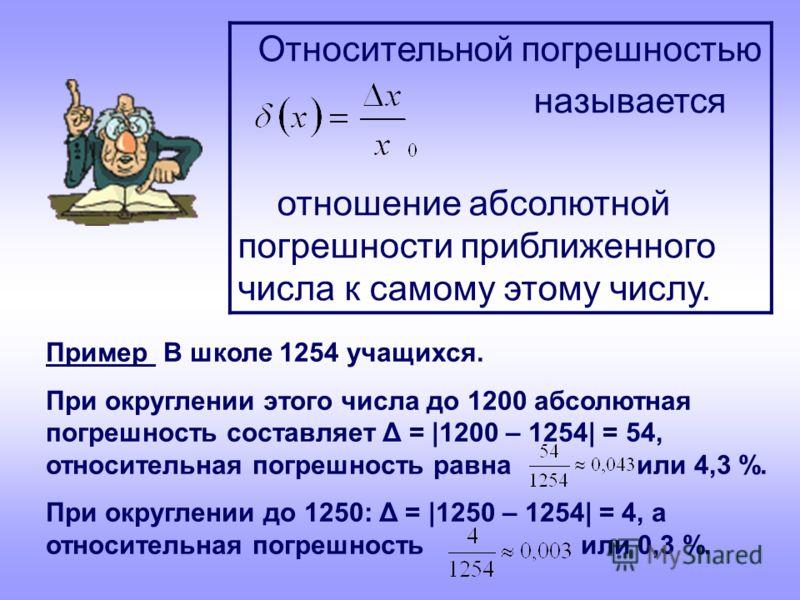 Пример В школе 1254 учащихся. При округлении этого числа до 1200 абсолютная погрешность составляет Δ = |1200 – 1254| = 54, относительная погрешность равна или 4,3 %. При округлении до 1250: Δ = |1250 – 1254| = 4, а относительная погрешность или 0,3 %