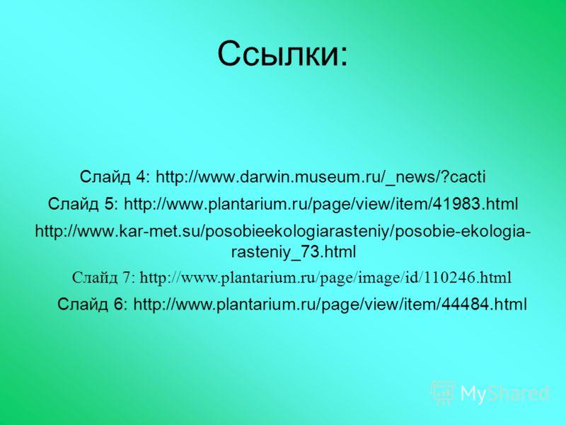 Ссылки: Слайд 4: http://www.darwin.museum.ru/_news/?cacti Слайд 5: http://www.plantarium.ru/page/view/item/41983.html http://www.kar-met.su/posobieekologiarasteniy/posobie-ekologia- rasteniy_73.html Слайд 7: http://www.plantarium.ru/page/image/id/110