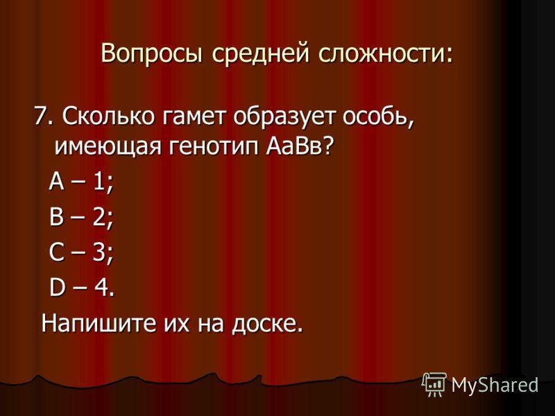 Вопросы средней сложности: 7. Сколько гамет образует особь, имеющая генотип АаВв? А – 1; А – 1; В – 2; В – 2; С – 3; С – 3; D – 4. D – 4. Напишите их на доске. Напишите их на доске.