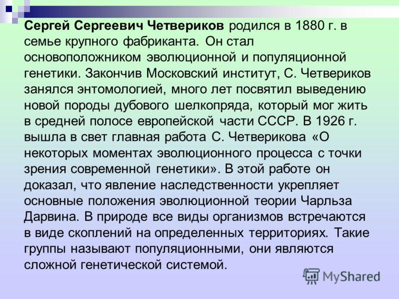 Сергей Сергеевич Четвериков родился в 1880 г. в семье крупного фабриканта. Он стал основоположником эволюционной и популяционной генетики. Закончив Московский институт, С. Четвериков занялся энтомологией, много лет посвятил выведению новой породы дуб