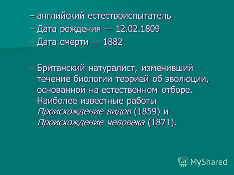 –английский естествоиспытатель –Дата рождения 12.02.1809 –Дата смерти 1882 –Британский натуралист, изменивший течение биологии теорией об эволюции, основанной на естественном отборе. Наиболее известные работы Происхождение видов (1859) и Происхождени