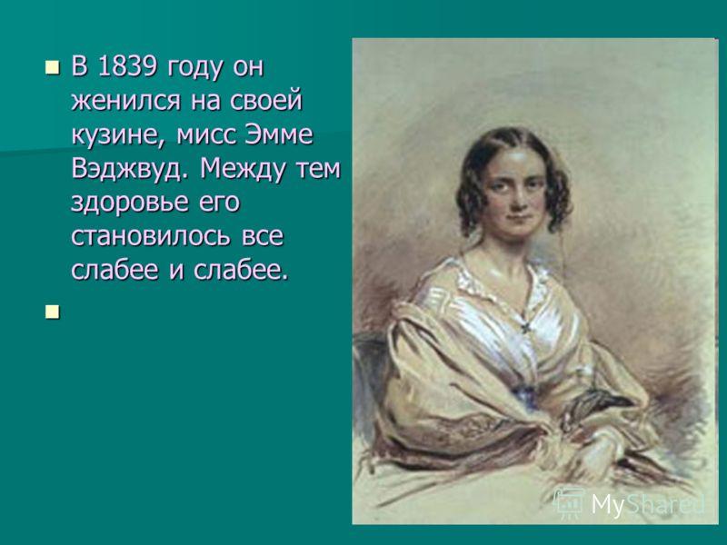В 1839 году он женился на своей кузине, мисс Эмме Вэджвуд. Между тем здоровье его становилось все слабее и слабее. В 1839 году он женился на своей кузине, мисс Эмме Вэджвуд. Между тем здоровье его становилось все слабее и слабее.