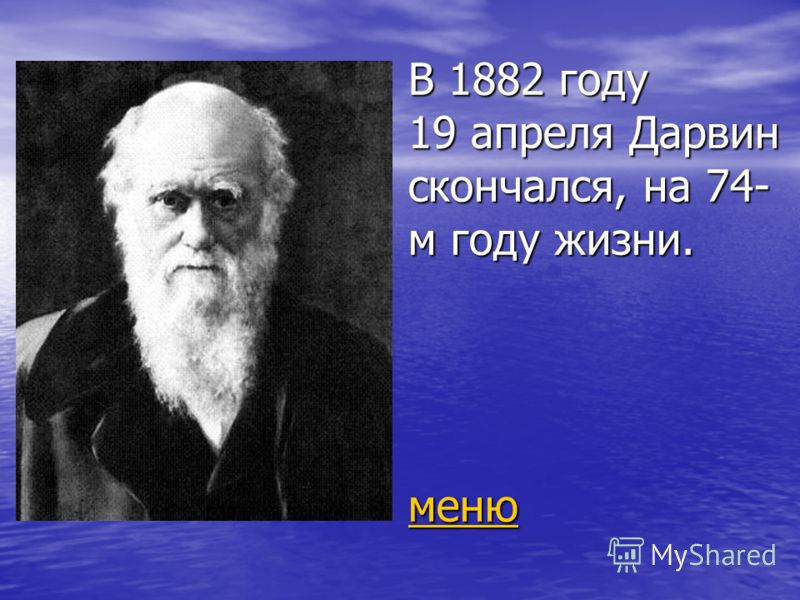 В 1882 году 19 апреля Дарвин скончался, на 74- м году жизни. меню меню