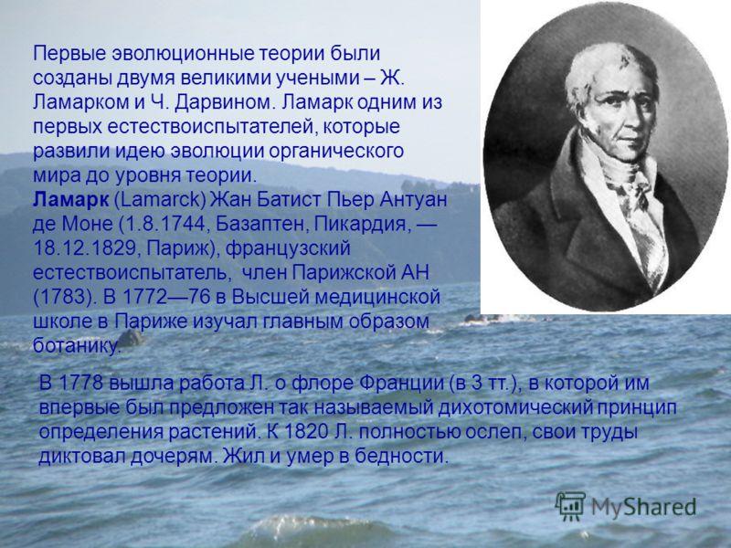 Первые эволюционные теории были созданы двумя великими учеными – Ж. Ламарком и Ч. Дарвином. Ламарк одним из первых естествоиспытателей, которые развили идею эволюции органического мира до уровня теории. Ламарк (Lamarck) Жан Батист Пьер Антуан де Моне