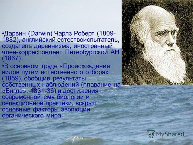 Дарвин (Darwin) Чарлз Роберт (1809- 1882), английский естествоиспытатель, создатель дарвинизма, иностранный член-корреспондент Петербургской АН (1867). В основном труде «Происхождение видов путем естественного отбора» (1859), обобщив результаты собст