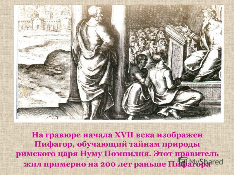 На гравюре начала XVII века изображен Пифагор, обучающий тайнам природы римского царя Нуму Помпилия. Этот правитель жил примерно на 200 лет раньше Пифагора