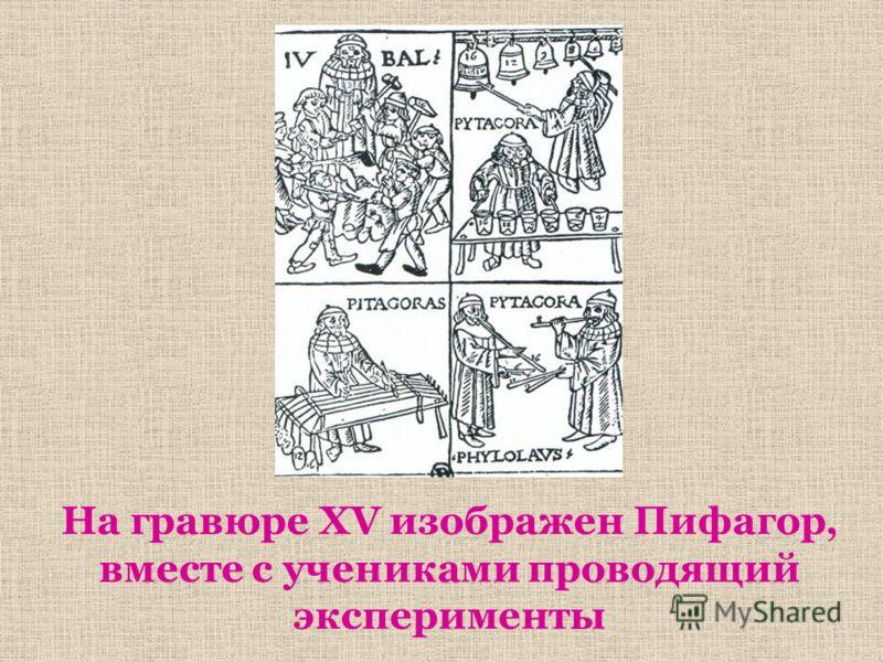 На гравюре XV изображен Пифагор, вместе с учениками проводящий эксперименты