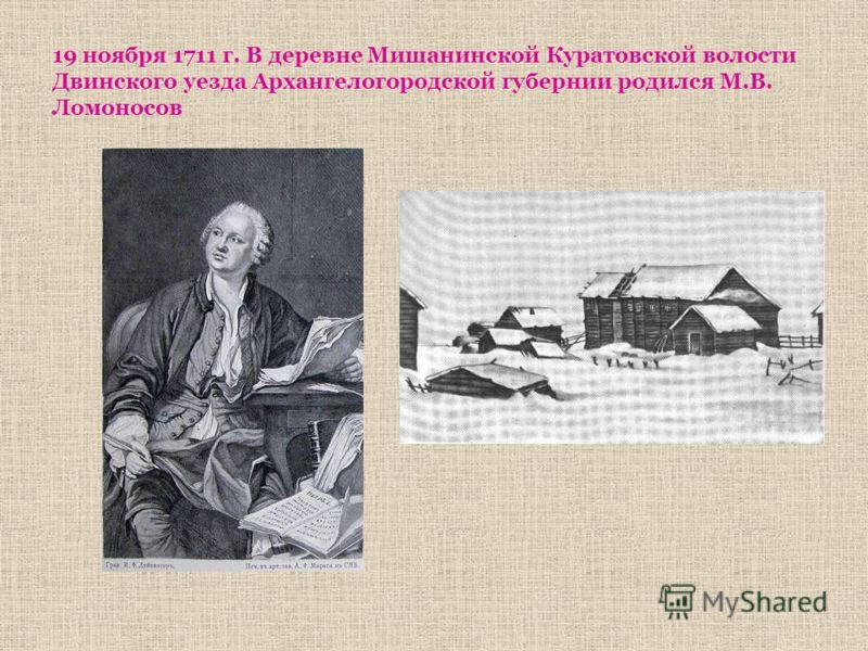 19 ноября 1711 г. В деревне Мишанинской Куратовской волости Двинского уезда Архангелогородской губернии родился М.В. Ломоносов