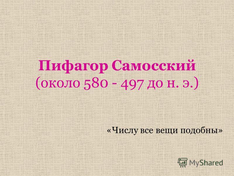 Пифагор Самосский (около 580 - 497 до н. э.) «Числу все вещи подобны»