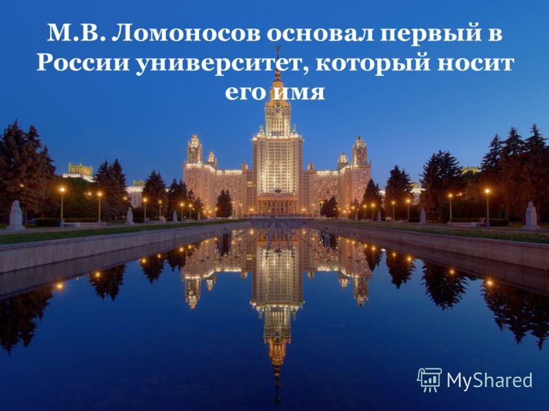 М.В. Ломоносов основал первый в России университет, который носит его имя