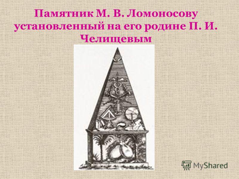 Памятник М. В. Ломоносову установленный на его родине П. И. Челищевым