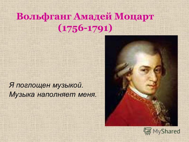 Вольфганг Амадей Моцарт (1756-1791) Я поглощен музыкой. Музыка наполняет меня.