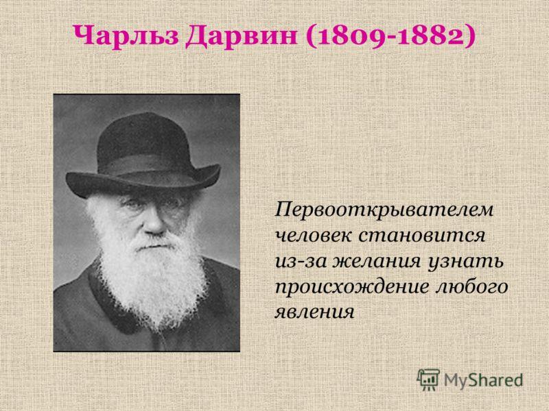 Чарльз Дарвин (1809-1882) Первооткрывателем человек становится из-за желания узнать происхождение любого явления