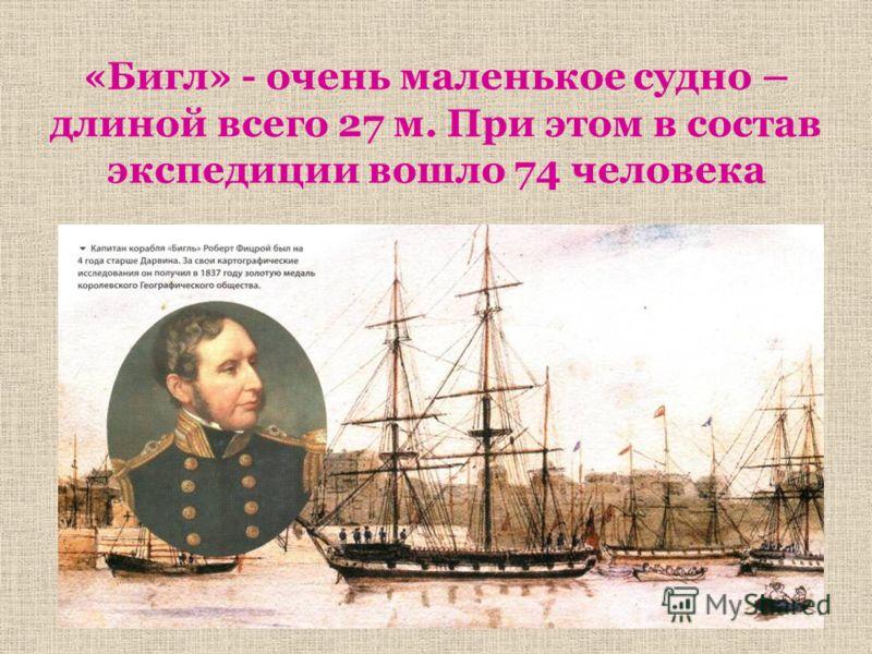 «Бигл» - очень маленькое судно – длиной всего 27 м. При этом в состав экспедиции вошло 74 человека