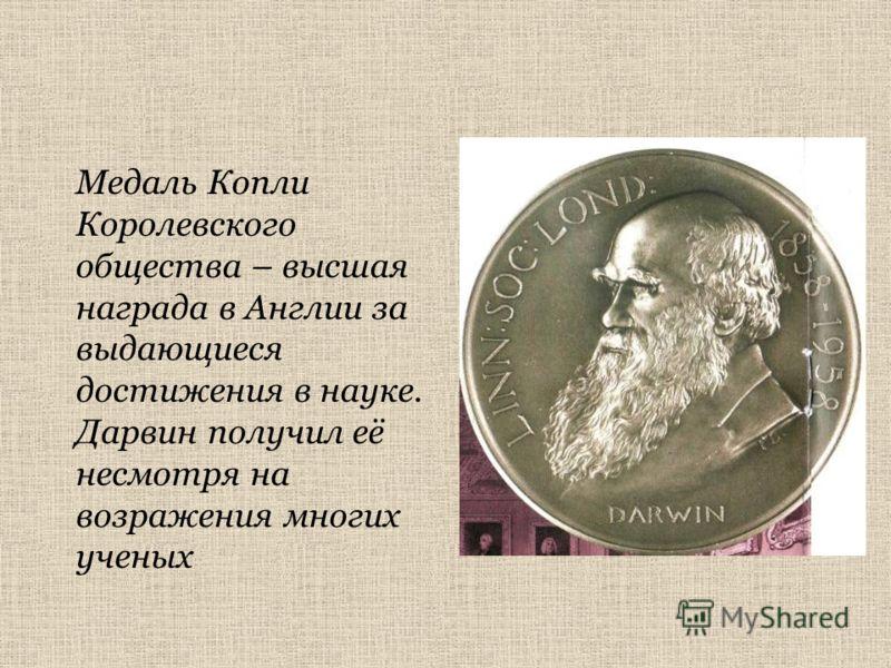 Медаль Копли Королевского общества – высшая награда в Англии за выдающиеся достижения в науке. Дарвин получил её несмотря на возражения многих ученых