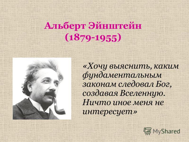 Альберт Эйнштейн (1879-1955) «Хочу выяснить, каким фундаментальным законам следовал Бог, создавая Вселенную. Ничто иное меня не интересует»