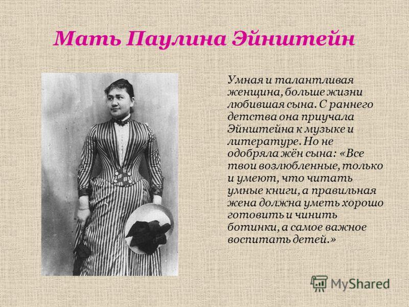 Мать Паулина Эйнштейн Умная и талантливая женщина, больше жизни любившая сына. С раннего детства она приучала Эйнштейна к музыке и литературе. Но не одобряла жён сына: «Все твои возлюбленные, только и умеют, что читать умные книги, а правильная жена