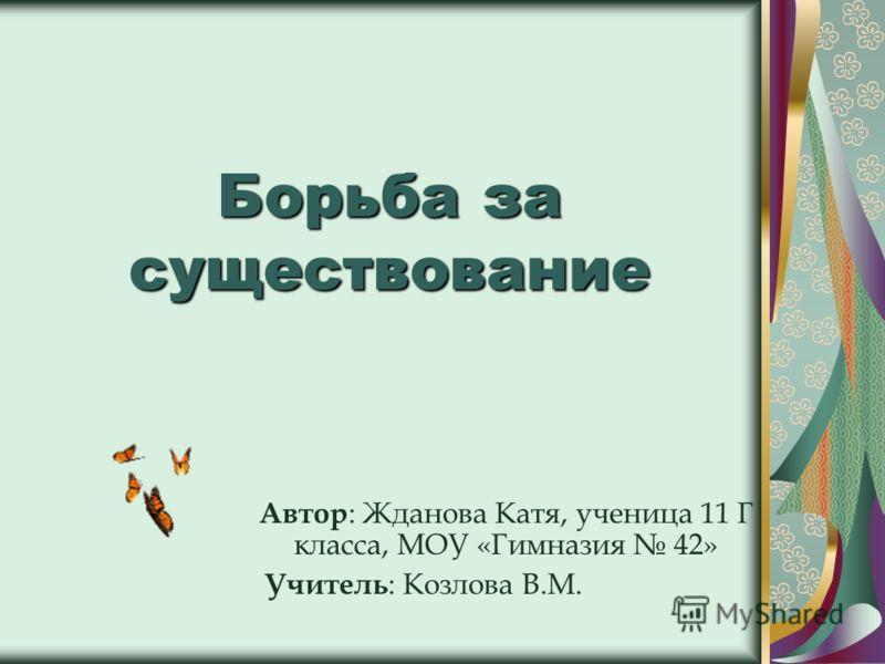 Борьба за существование Автор : Жданова Катя, ученица 11 Г класса, МОУ «Гимназия 42» Учитель : Козлова В.М.