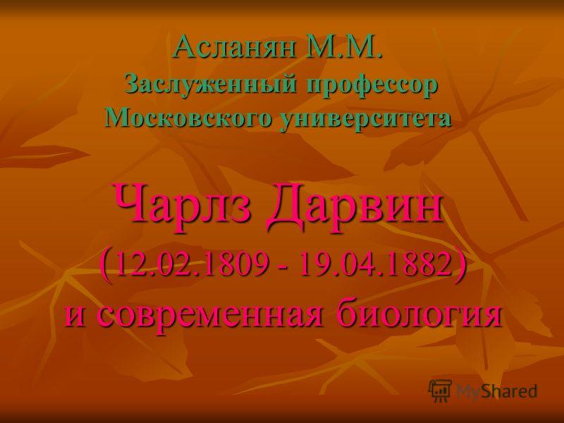 Асланян М.М. Заслуженный профессор Московского университета Чарлз Дарвин ( 12.02.1809 - 19.04.1882 ) и современная биология