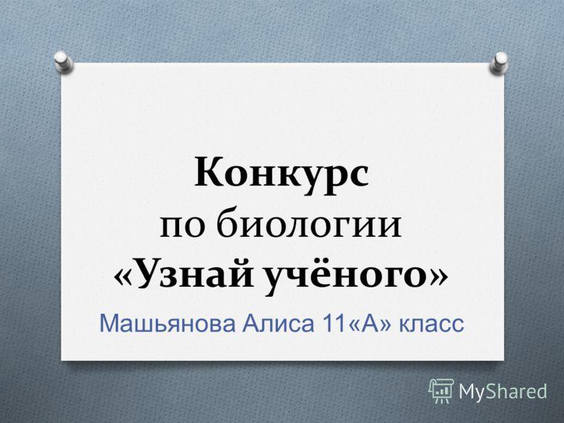 Конкурс по биологии «Узнай учёного» Машьянова Алиса 11« А » класс